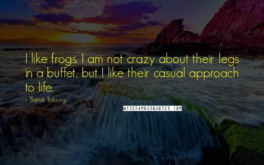 Sandi Toksvig quotes: I like frogs. I am not crazy about their legs in a buffet, but I like their casual approach to life.