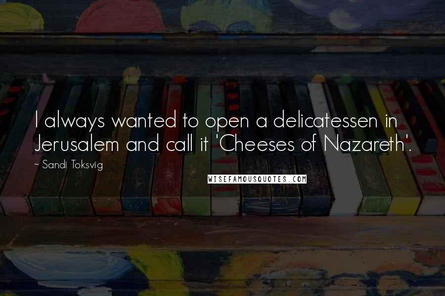 Sandi Toksvig quotes: I always wanted to open a delicatessen in Jerusalem and call it 'Cheeses of Nazareth'.