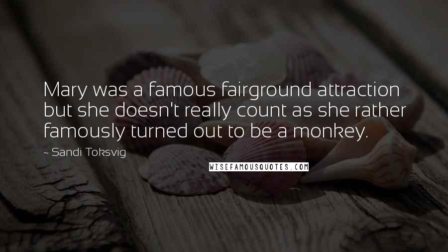 Sandi Toksvig quotes: Mary was a famous fairground attraction but she doesn't really count as she rather famously turned out to be a monkey.