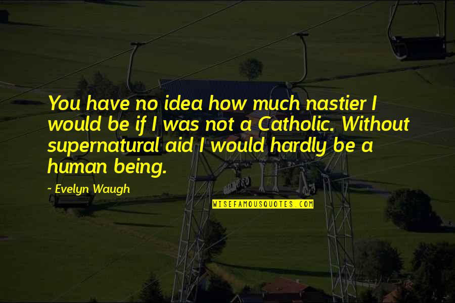 Sanditch Quotes By Evelyn Waugh: You have no idea how much nastier I
