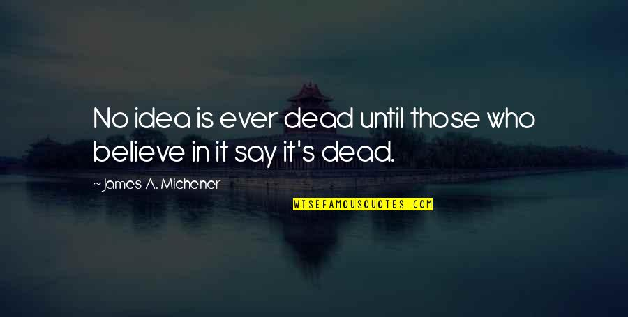 Sanditch Quotes By James A. Michener: No idea is ever dead until those who