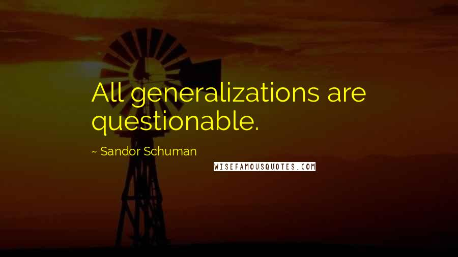 Sandor Schuman quotes: All generalizations are questionable.