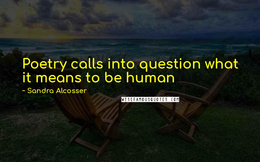 Sandra Alcosser quotes: Poetry calls into question what it means to be human