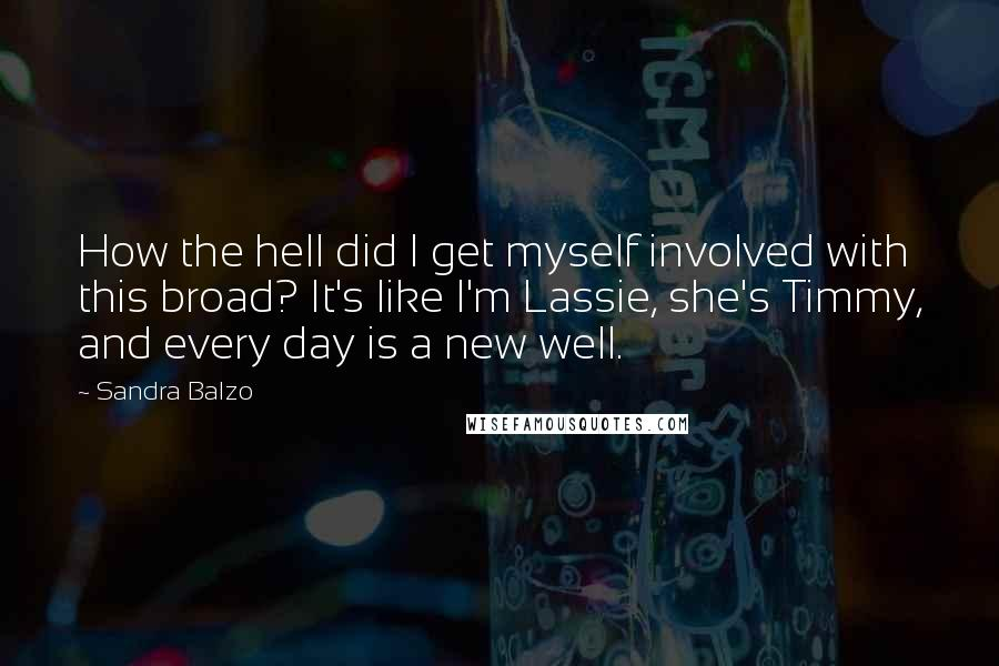 Sandra Balzo quotes: How the hell did I get myself involved with this broad? It's like I'm Lassie, she's Timmy, and every day is a new well.