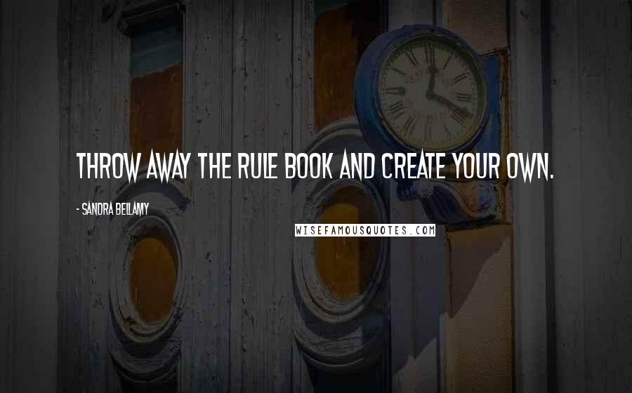 Sandra Bellamy quotes: Throw away the rule book and create your own.