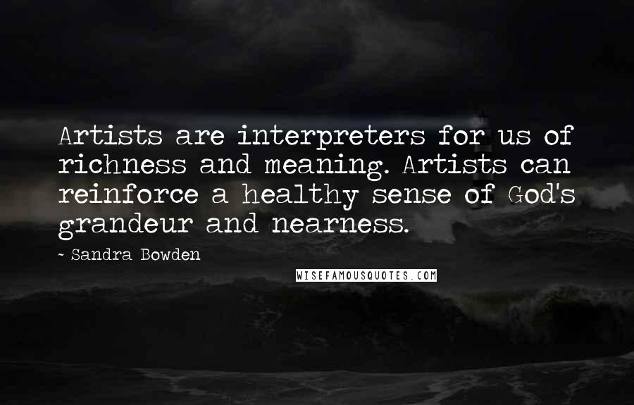 Sandra Bowden quotes: Artists are interpreters for us of richness and meaning. Artists can reinforce a healthy sense of God's grandeur and nearness.