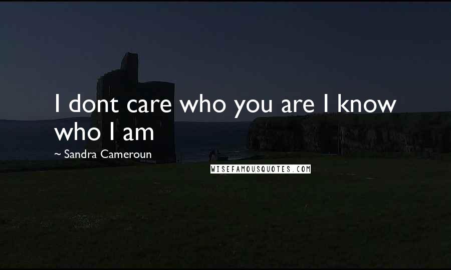 Sandra Cameroun quotes: I dont care who you are I know who I am