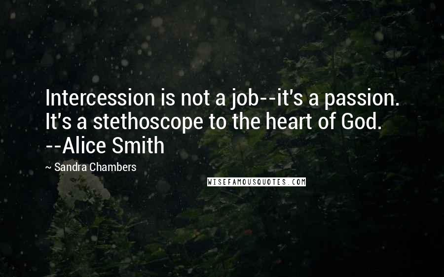 Sandra Chambers quotes: Intercession is not a job--it's a passion. It's a stethoscope to the heart of God. --Alice Smith