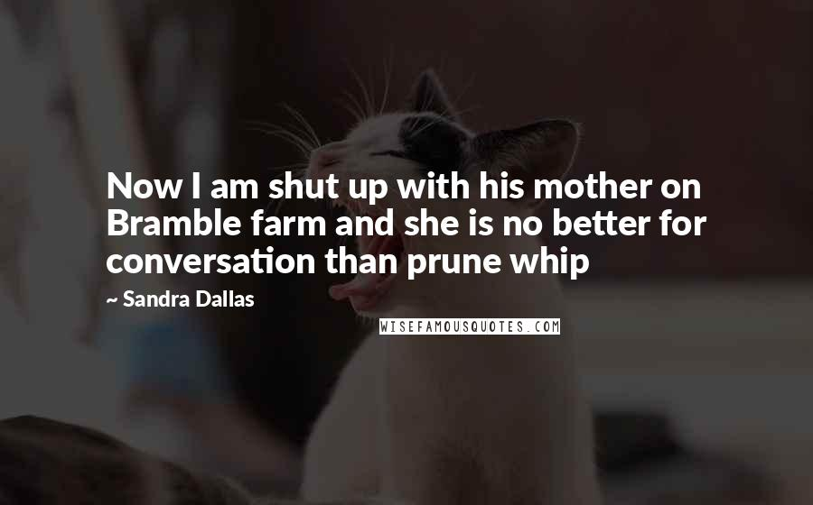 Sandra Dallas quotes: Now I am shut up with his mother on Bramble farm and she is no better for conversation than prune whip