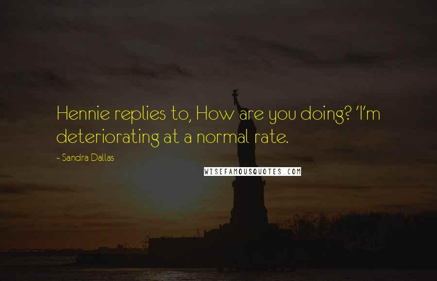 Sandra Dallas quotes: Hennie replies to, How are you doing? 'I'm deteriorating at a normal rate.