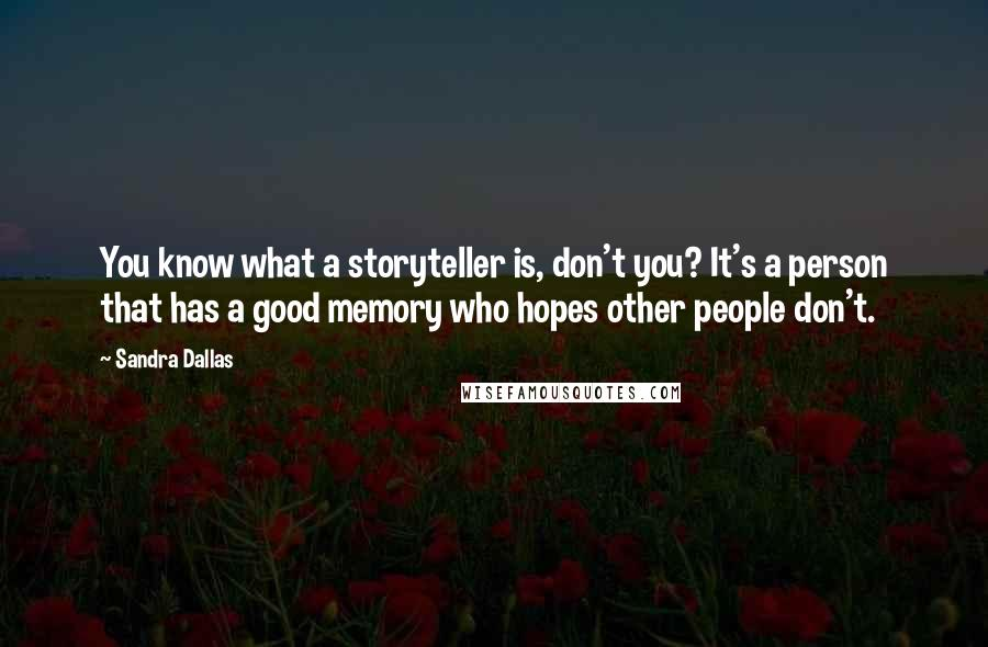 Sandra Dallas quotes: You know what a storyteller is, don't you? It's a person that has a good memory who hopes other people don't.