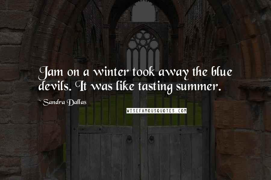 Sandra Dallas quotes: Jam on a winter took away the blue devils. It was like tasting summer.
