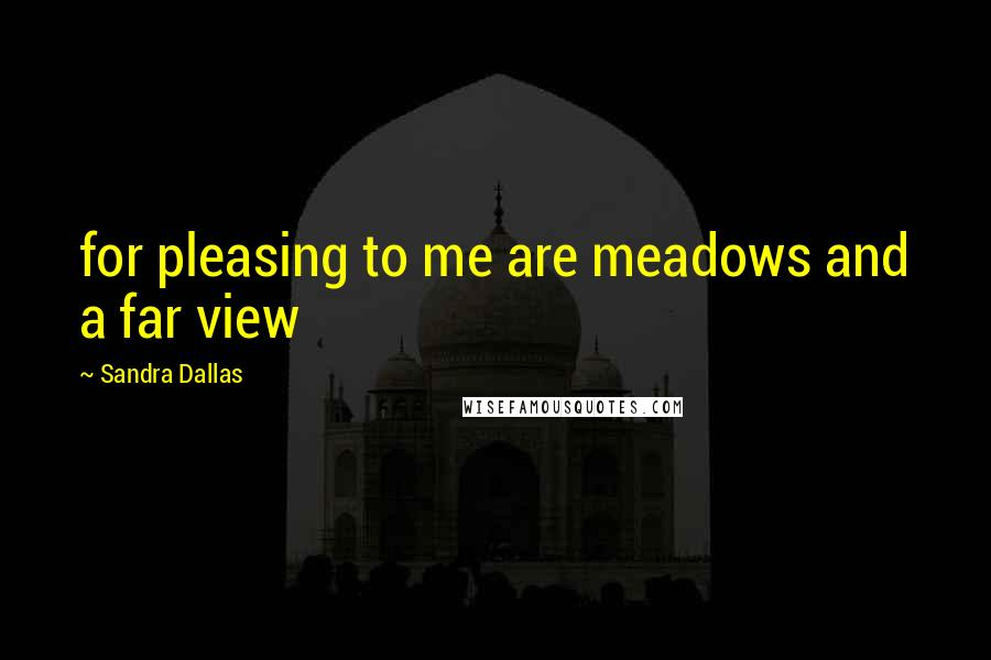 Sandra Dallas quotes: for pleasing to me are meadows and a far view