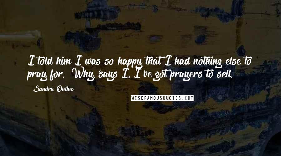 Sandra Dallas quotes: I told him I was so happy that I had nothing else to pray for. 'Why,'says I, I've got prayers to sell.