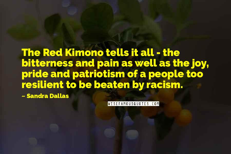 Sandra Dallas quotes: The Red Kimono tells it all - the bitterness and pain as well as the joy, pride and patriotism of a people too resilient to be beaten by racism.