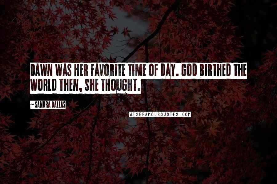 Sandra Dallas quotes: Dawn was her favorite time of day. God birthed the world then, she thought.