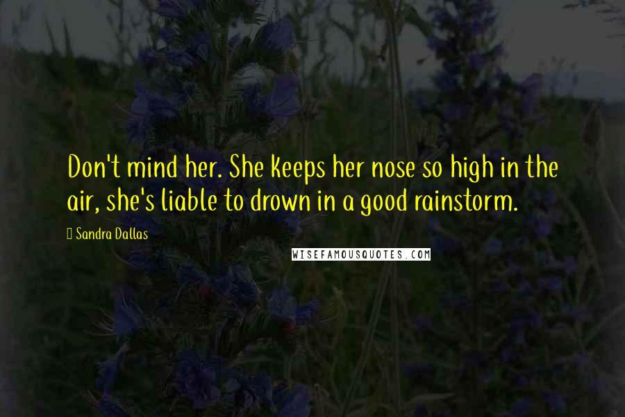 Sandra Dallas quotes: Don't mind her. She keeps her nose so high in the air, she's liable to drown in a good rainstorm.