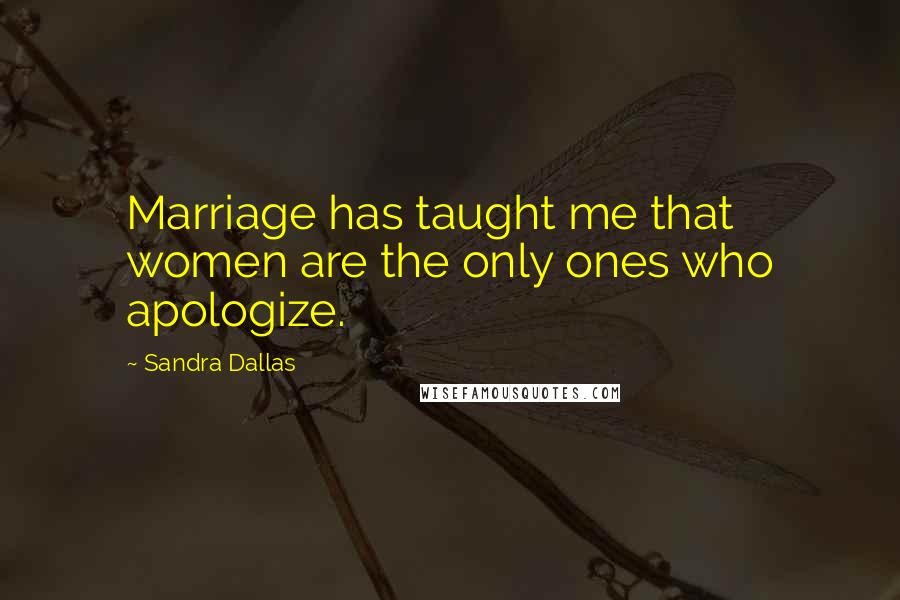 Sandra Dallas quotes: Marriage has taught me that women are the only ones who apologize.