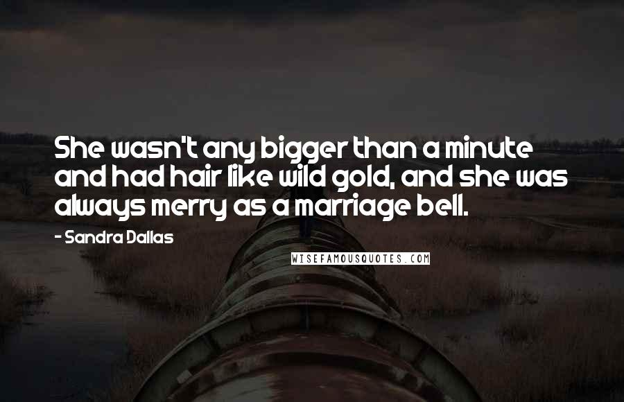 Sandra Dallas quotes: She wasn't any bigger than a minute and had hair like wild gold, and she was always merry as a marriage bell.
