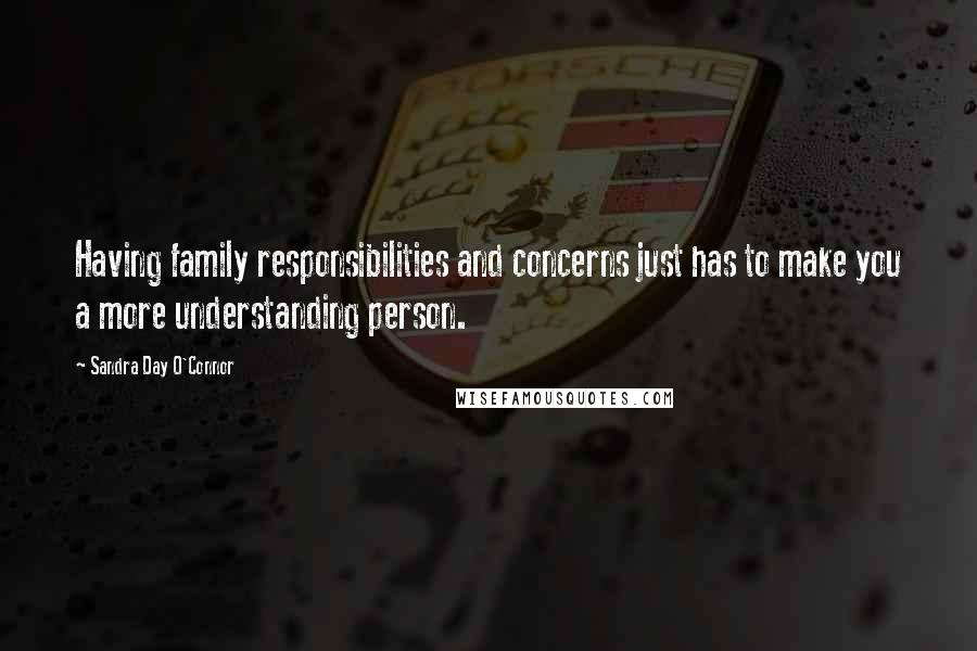 Sandra Day O'Connor quotes: Having family responsibilities and concerns just has to make you a more understanding person.