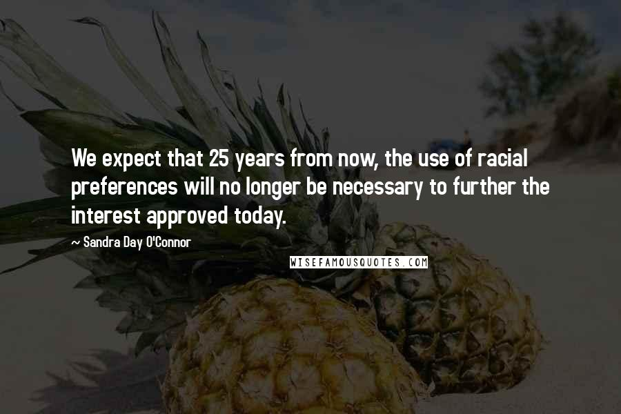 Sandra Day O'Connor quotes: We expect that 25 years from now, the use of racial preferences will no longer be necessary to further the interest approved today.