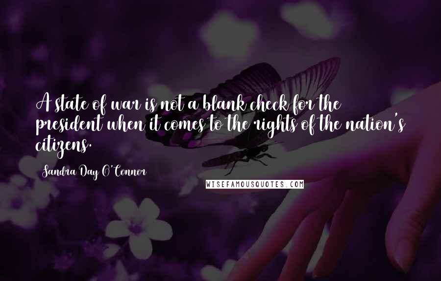 Sandra Day O'Connor quotes: A state of war is not a blank check for the president when it comes to the rights of the nation's citizens.
