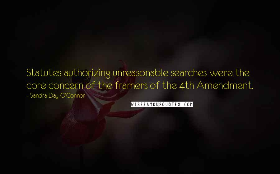 Sandra Day O'Connor quotes: Statutes authorizing unreasonable searches were the core concern of the framers of the 4th Amendment.