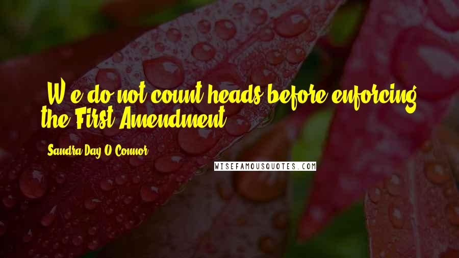 Sandra Day O'Connor quotes: (W)e do not count heads before enforcing the First Amendment.