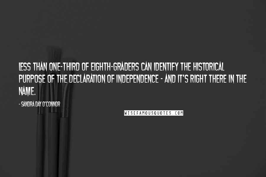 Sandra Day O'Connor quotes: Less than one-third of eighth-graders can identify the historical purpose of the Declaration of Independence - and it's right there in the name.
