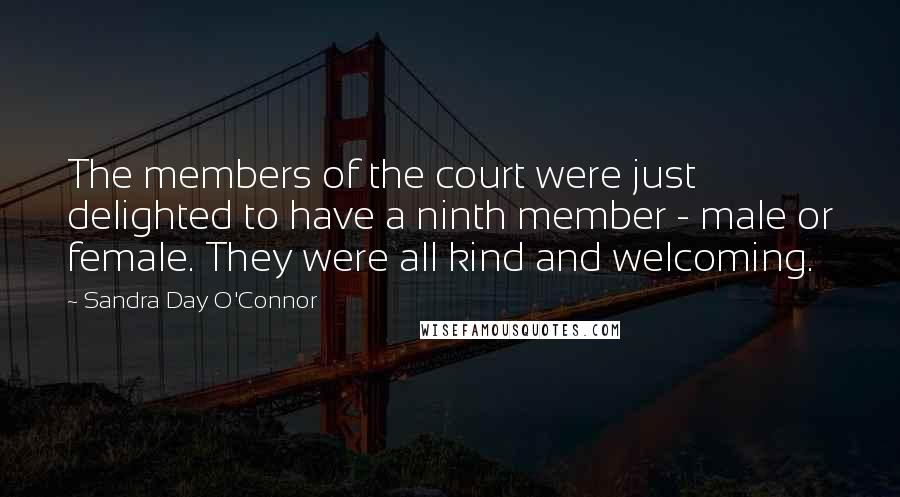 Sandra Day O'Connor quotes: The members of the court were just delighted to have a ninth member - male or female. They were all kind and welcoming.