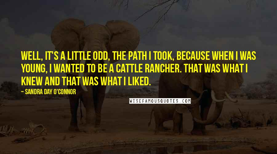 Sandra Day O'Connor quotes: Well, it's a little odd, the path I took, because when I was young, I wanted to be a cattle rancher. That was what I knew and that was what