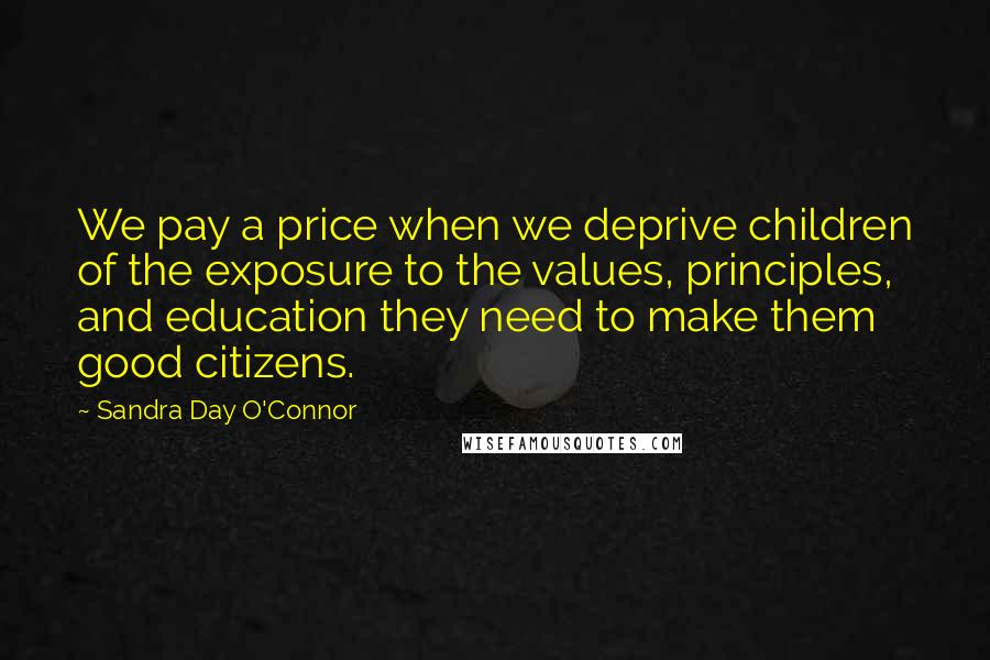 Sandra Day O'Connor quotes: We pay a price when we deprive children of the exposure to the values, principles, and education they need to make them good citizens.