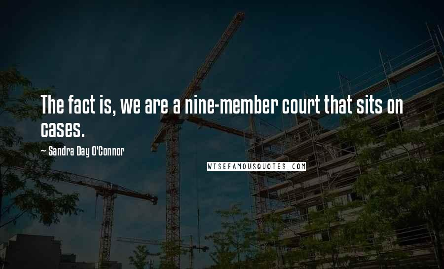 Sandra Day O'Connor quotes: The fact is, we are a nine-member court that sits on cases.