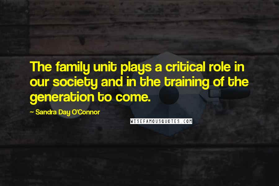 Sandra Day O'Connor quotes: The family unit plays a critical role in our society and in the training of the generation to come.
