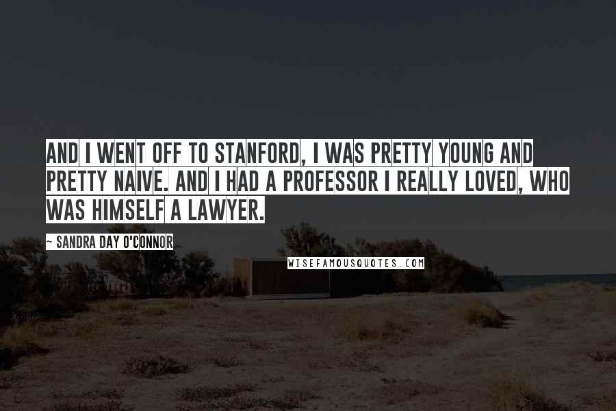 Sandra Day O'Connor quotes: And I went off to Stanford, I was pretty young and pretty naive. And I had a professor I really loved, who was himself a lawyer.