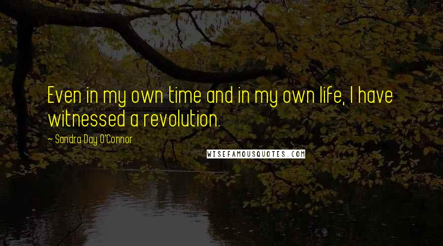 Sandra Day O'Connor quotes: Even in my own time and in my own life, I have witnessed a revolution.