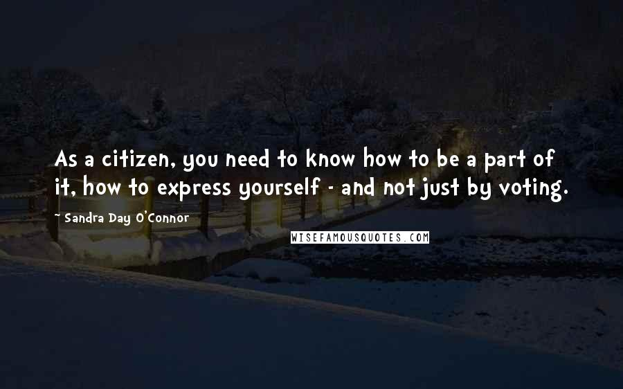 Sandra Day O'Connor quotes: As a citizen, you need to know how to be a part of it, how to express yourself - and not just by voting.