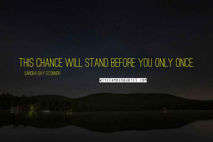 Sandra Day O'Connor quotes: This chance will stand before you only once.