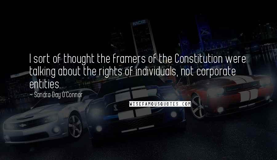 Sandra Day O'Connor quotes: I sort of thought the framers of the Constitution were talking about the rights of individuals, not corporate entities.