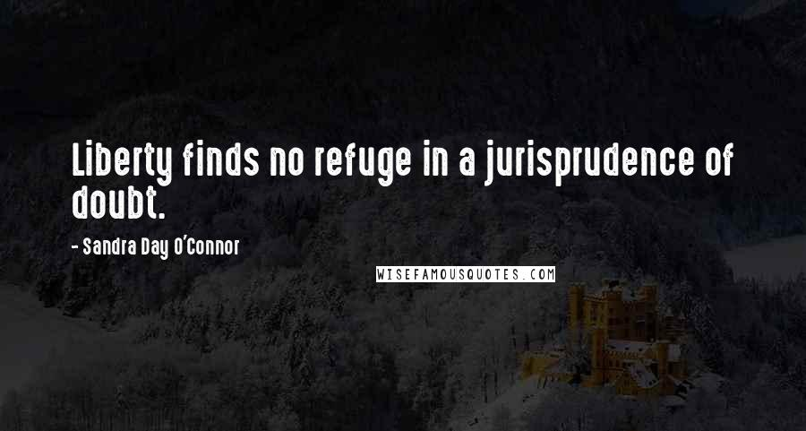 Sandra Day O'Connor quotes: Liberty finds no refuge in a jurisprudence of doubt.
