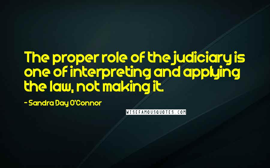 Sandra Day O'Connor quotes: The proper role of the judiciary is one of interpreting and applying the law, not making it.
