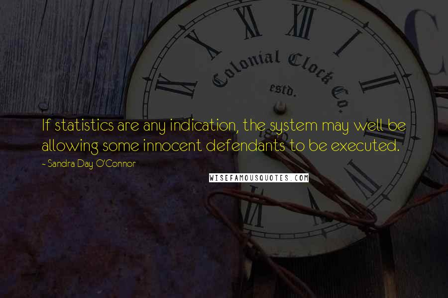 Sandra Day O'Connor quotes: If statistics are any indication, the system may well be allowing some innocent defendants to be executed.