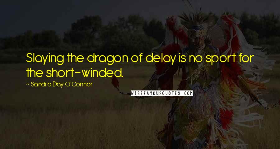 Sandra Day O'Connor quotes: Slaying the dragon of delay is no sport for the short-winded.
