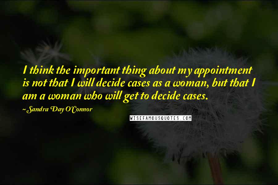 Sandra Day O'Connor quotes: I think the important thing about my appointment is not that I will decide cases as a woman, but that I am a woman who will get to decide cases.