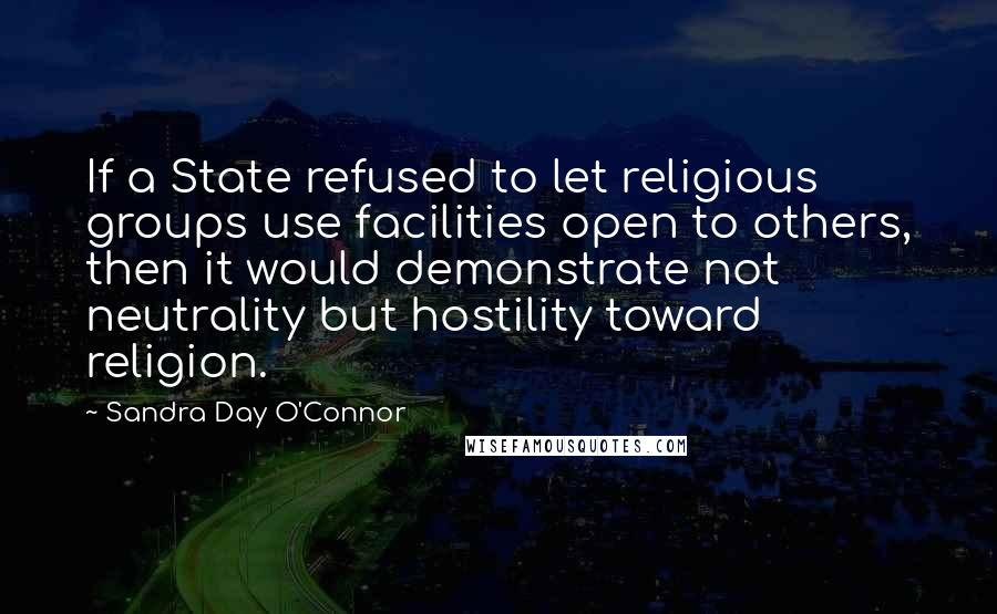Sandra Day O'Connor quotes: If a State refused to let religious groups use facilities open to others, then it would demonstrate not neutrality but hostility toward religion.