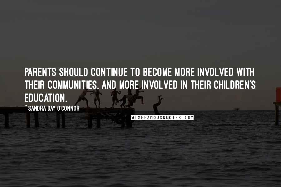 Sandra Day O'Connor quotes: Parents should continue to become more involved with their communities, and more involved in their children's education.