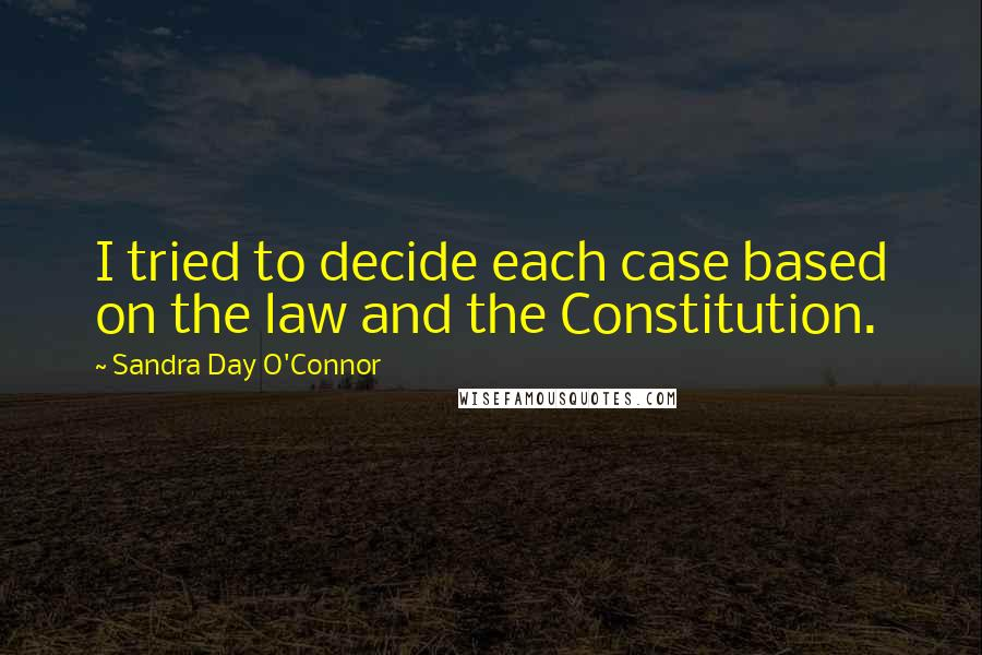 Sandra Day O'Connor quotes: I tried to decide each case based on the law and the Constitution.