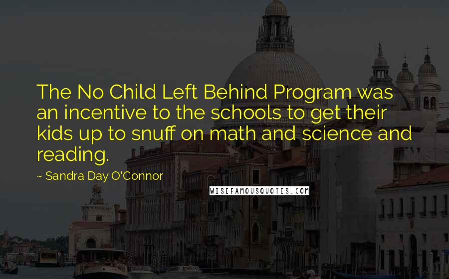 Sandra Day O'Connor quotes: The No Child Left Behind Program was an incentive to the schools to get their kids up to snuff on math and science and reading.