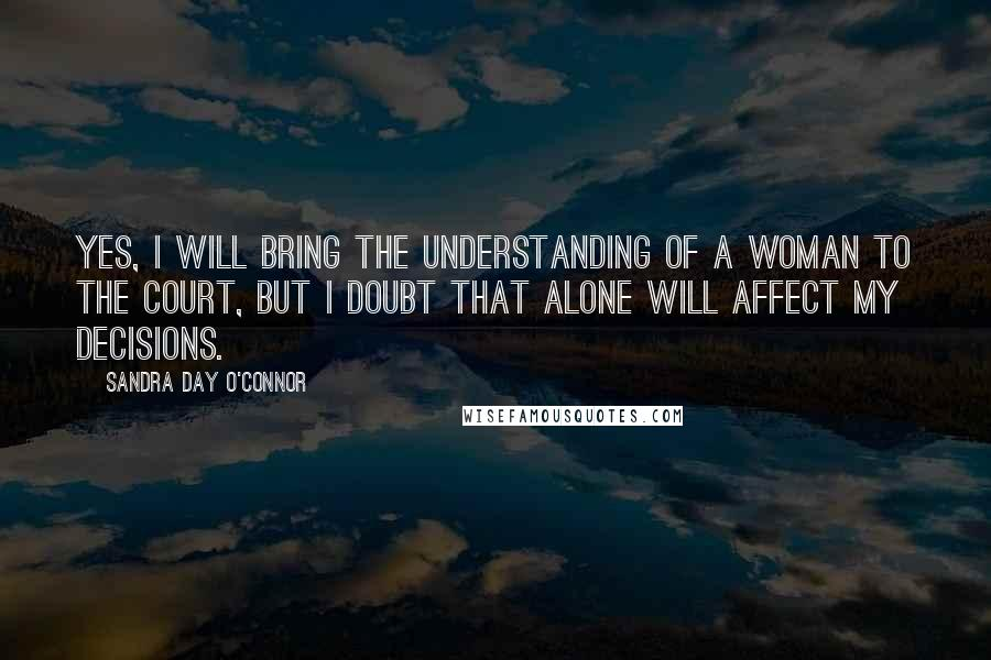 Sandra Day O'Connor quotes: Yes, I will bring the understanding of a woman to the Court, but I doubt that alone will affect my decisions.