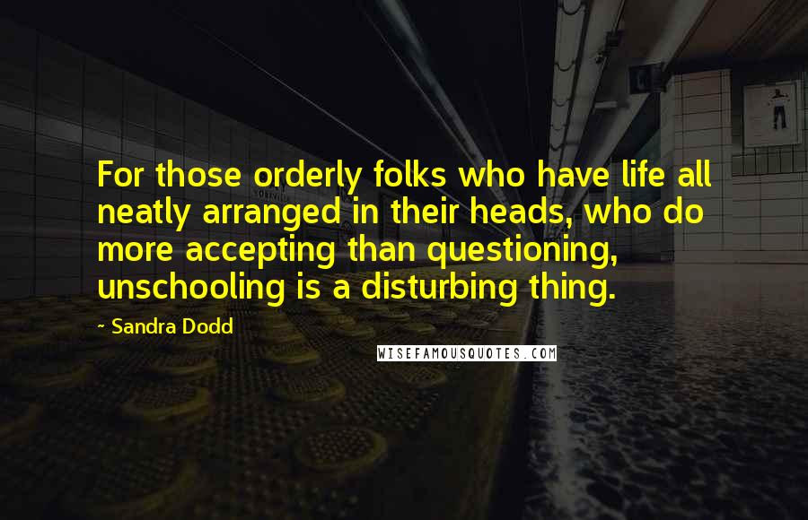 Sandra Dodd quotes: For those orderly folks who have life all neatly arranged in their heads, who do more accepting than questioning, unschooling is a disturbing thing.